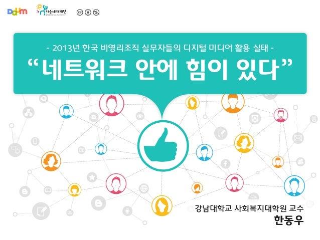 """- 2013년 한국 비영리조직 실무자들의 디지털 미디어 활용 실태 -  """" 네트워크 안에 힘이 있다 """" SNS  강남대학교 사회복지대학원 교수  한동우"""