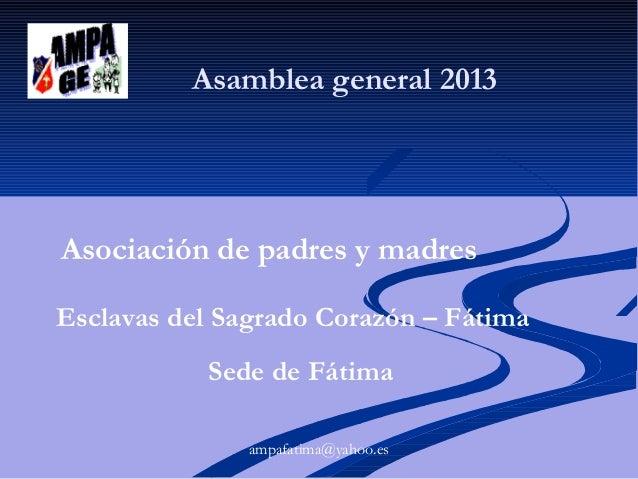 Asamblea general 2013  Asociación de padres y madres Esclavas del Sagrado Corazón – Fátima Sede de Fátima ampafatima@yahoo...