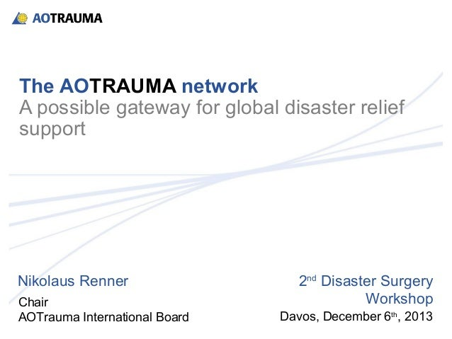 The AOTRAUMA network A possible gateway for global disaster relief support  Nikolaus Renner Chair AOTrauma International B...