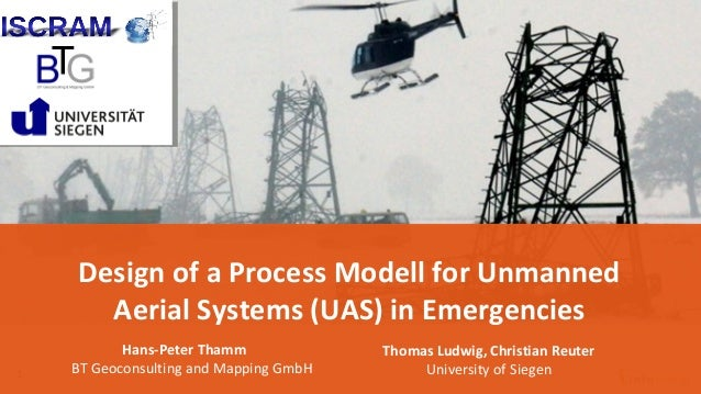 1 Design of a Process Modell for Unmanned Aerial Systems (UAS) in Emergencies Hans-Peter Thamm BT Geoconsulting and Mappin...