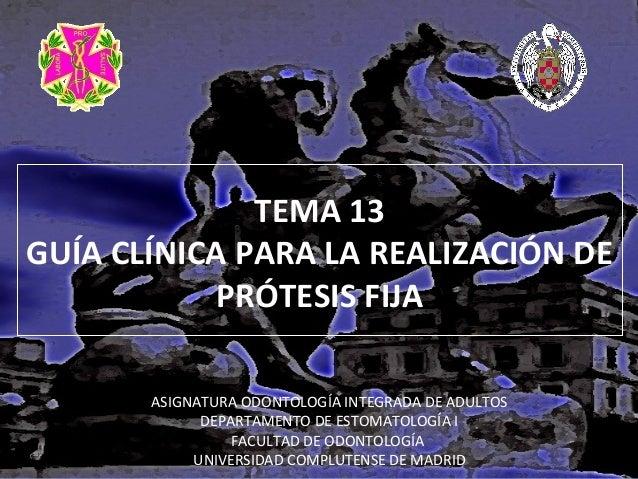 TEMA 13 GUÍA CLÍNICA PARA LA REALIZACIÓN DE PRÓTESIS FIJA ASIGNATURA ODONTOLOGÍA INTEGRADA DE ADULTOS DEPARTAMENTO DE ESTO...