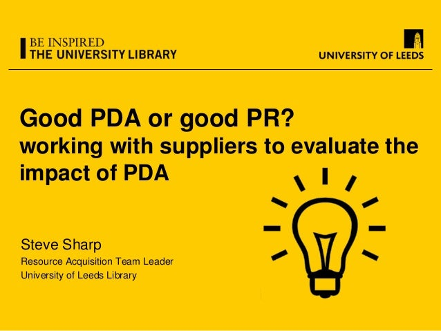 Good PDA or good PR? working with suppliers to evaluate the impact of PDA Steve Sharp Resource Acquisition Team Leader Uni...