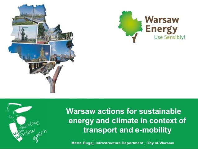 Warsaw actions for sustainable energy and climate in context of transport and e-mobility Marta Bugaj, Infrastructure Depar...