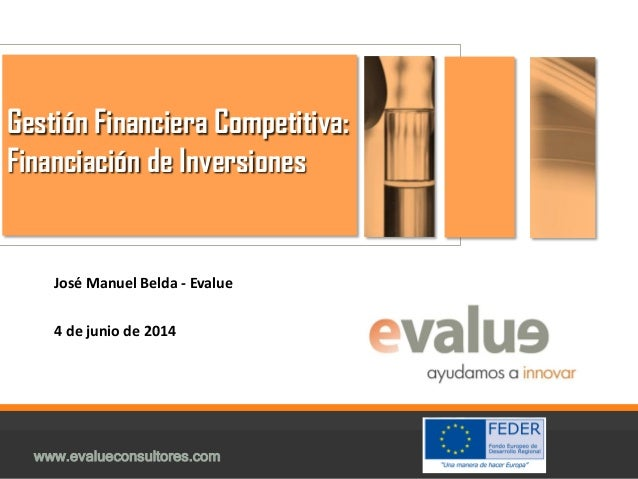 Gestión Financiera Competitiva: Financiación de Inversiones. José Manuel Belda (Evalue)