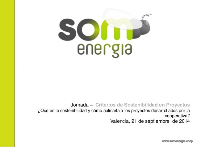 www.somenergia.coop  Jornada – Criterios de Sostenibilidad en Proyectos  ¿Qué es la sostenibilidad y cómo aplicarla a los ...
