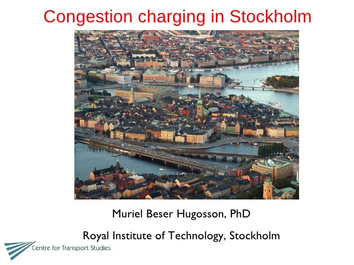 Congestion charging in Stockholm  Muriel Beser Hugosson, PhD Royal Institute of Technology, Stockholm