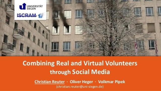 1 Combining Real and Virtual Volunteers through Social Media Christian Reuter · Oliver Heger · Volkmar Pipek (christian.re...