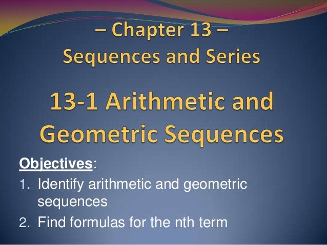 Objectives: 1. Identify arithmetic and geometric sequences 2. Find formulas for the nth term