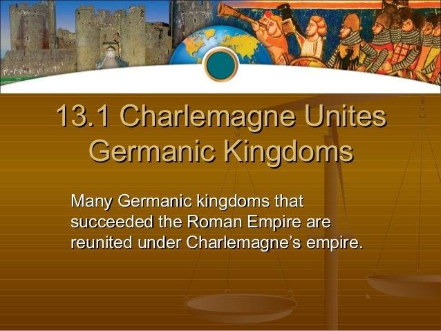 13.1 Charlemagne Unites13.1 Charlemagne UnitesGermanic KingdomsGermanic KingdomsMany Germanic kingdoms thatMany Germanic k...