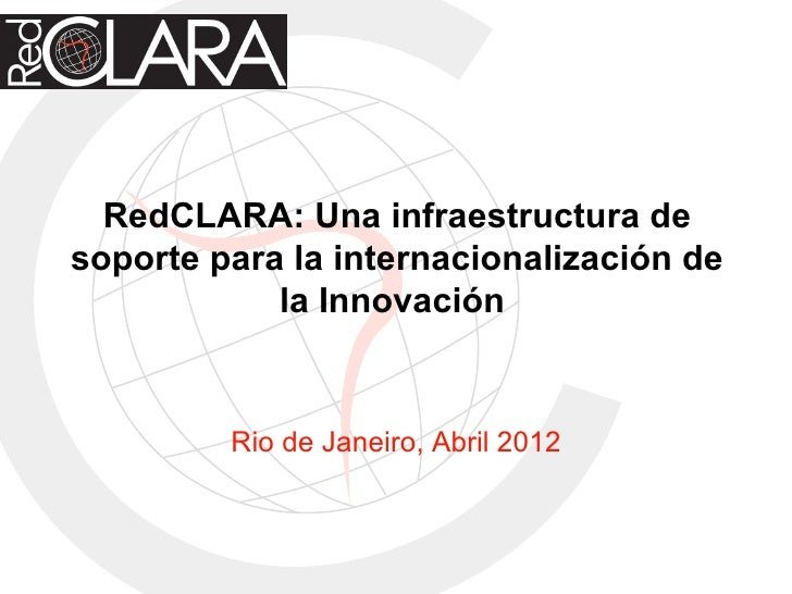 RedCLARA: Una infraestructura desoporte para la internacionalización de            la Innovación         Rio de Janeiro, A...