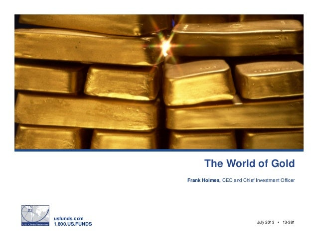 usfunds.com 1.800.US.FUNDS July 2013 • 13-381 The World of Gold Frank Holmes, CEO and Chief Investment Officer