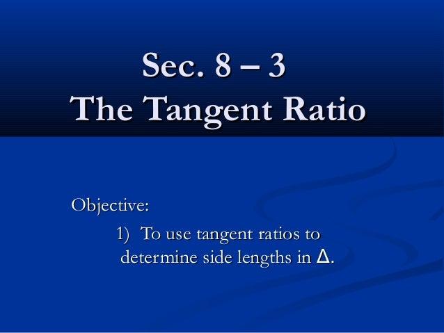 Sec. 8 – 3Sec. 8 – 3 The Tangent RatioThe Tangent Ratio Objective:Objective: 1) To use tangent ratios to1) To use tangent ...
