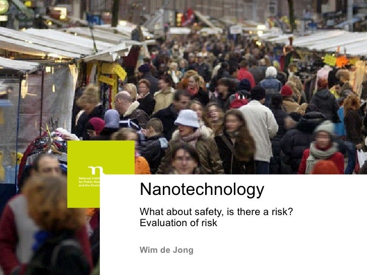 Nanotechnology What about safety, is there a risk?  Evaluation of risk Wim de Jong