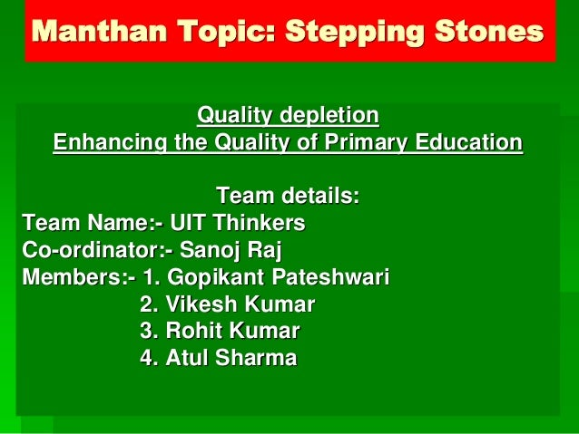 Manthan Topic: Stepping Stones Quality depletion Enhancing the Quality of Primary Education Team details: Team Name:- UIT ...