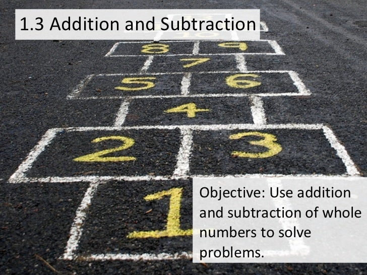 1.3 Addition and Subtraction Objective: Use addition and subtraction of whole numbers to solve problems.