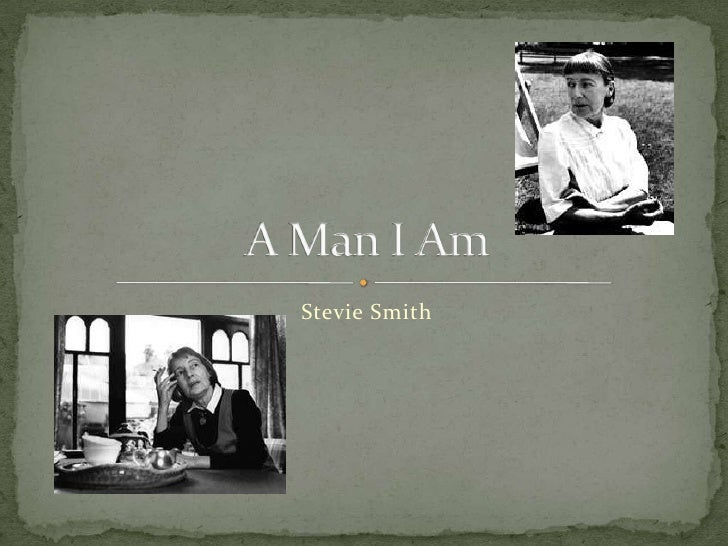 a man i am stevie smith poem Poetry by stevie smith did you know stevie smith i am a frog, i live under a spell, i live at the bottom answer with details from each poem the frog prince / not waving but drowning 1315 r eading 3 evaluate the changes in sound.