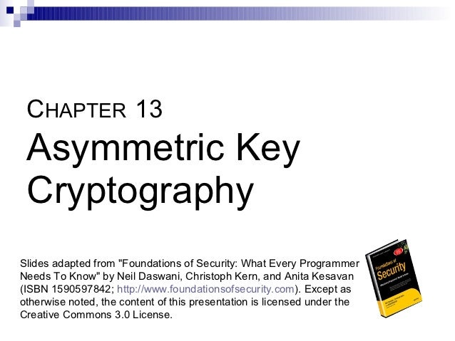 "CHAPTER 13 Asymmetric Key CryptographySlides adapted from ""Foundations of Security: What Every ProgrammerNeeds To Know"" by..."