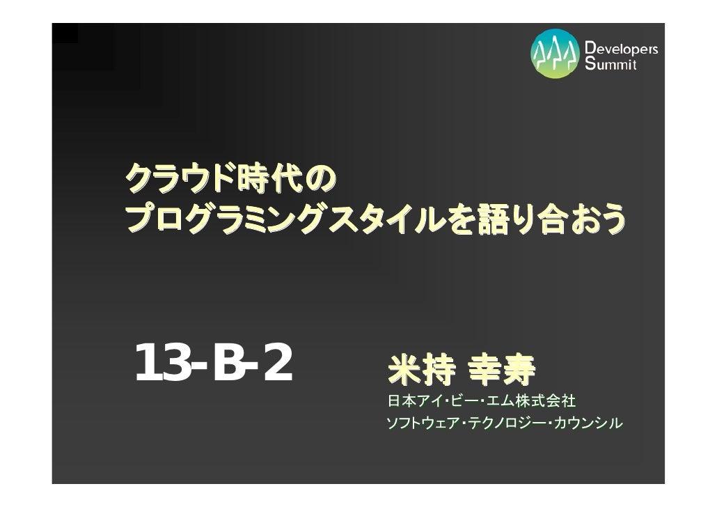 クラウド時代の プログラミングスタイルを語り合おう    13-B-2   米持 幸寿          日本アイ・ビー・エム株式会社          ソフトウェア・テクノロジー・カウンシル