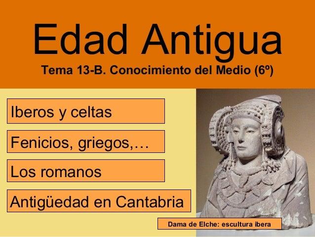 Edad Antigua    Tema 13-B. Conocimiento del Medio (6º)Iberos y celtasFenicios, griegos,…Los romanosAntigüedad en Cantabria...