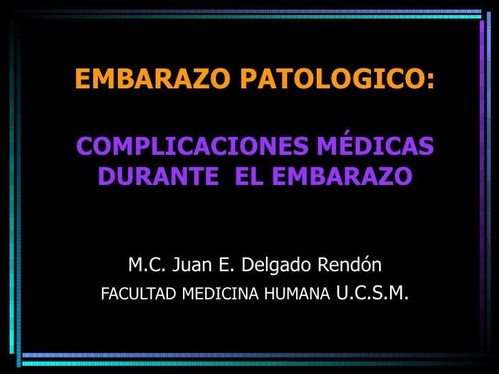 EMBARAZO PATOLOGICO: COMPLICACIONES MÉDICAS DURANTE  EL EMBARAZO M.C. Juan E. Delgado Rendón FACULTAD MEDICINA HUMANA  U.C...