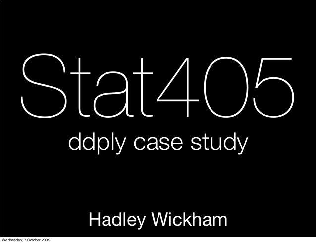 Hadley Wickham Stat405ddply case study Wednesday, 7 October 2009