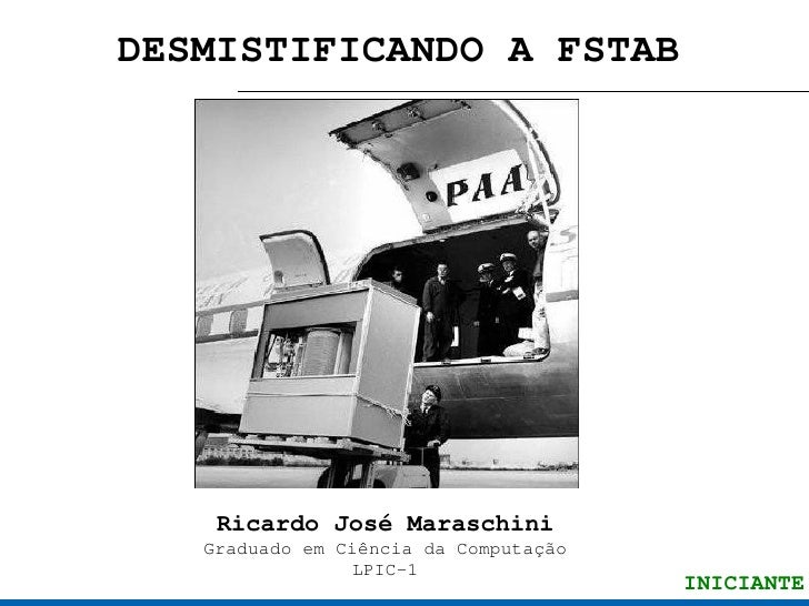 DESMISTIFICANDO A FSTAB         Ricardo José Maraschini    Graduado em Ciência da Computação                 LPIC-1       ...