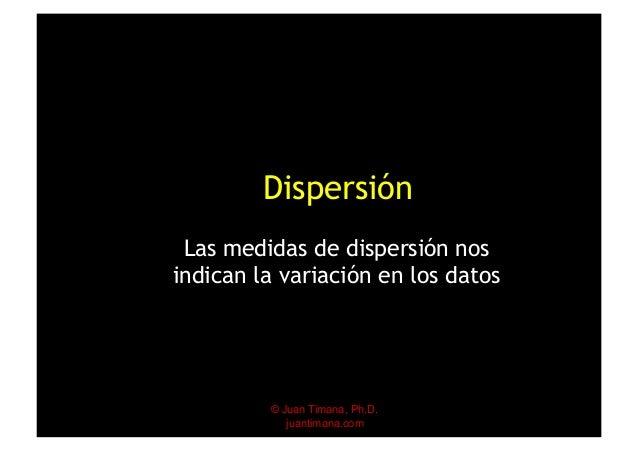 © Juan Timana, Ph.D. juantimana.com Dispersión Las medidas de dispersión nos indican la variación en los datos