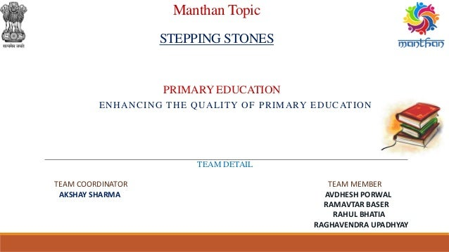 Manthan Topic STEPPING STONES ENHANCING THE QUALITY OF PRIMARY EDUCATION PRIMARY EDUCATION TEAM DETAIL TEAM COORDINATOR TE...