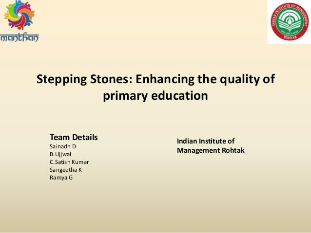 Stepping Stones: Enhancing the quality of primary education Team Details Sainadh D B.Ujjwal C.Satish Kumar Sangeetha K Ram...