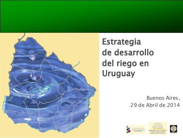 Estrategia de desarrollo del riego en Uruguay Buenos Aires, 29 de Abril de 2014
