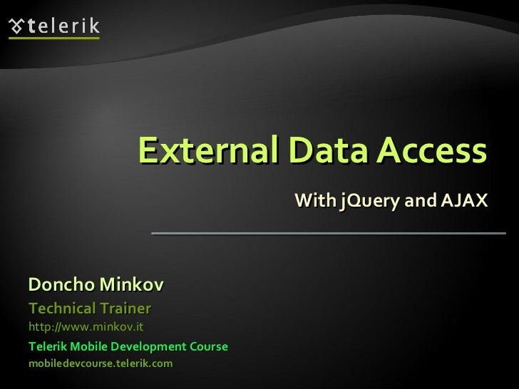 External Data Access With jQuery and AJAX Doncho Minkov Telerik Mobile Development Course mobiledevcourse.telerik.com Tech...