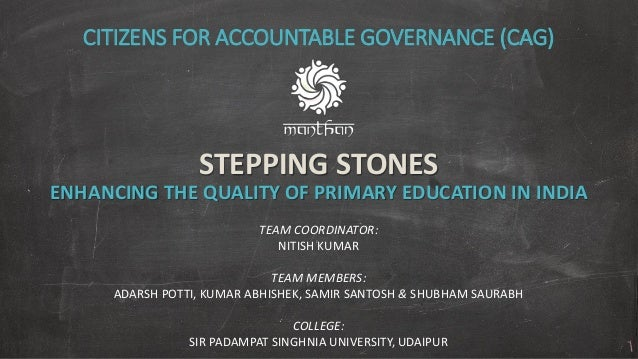 STEPPING STONES ENHANCING THE QUALITY OF PRIMARY EDUCATION IN INDIA CITIZENS FOR ACCOUNTABLE GOVERNANCE (CAG) TEAM COORDIN...