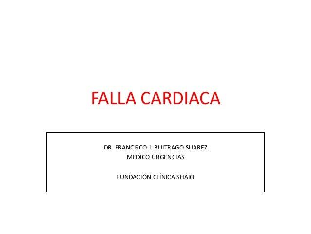 FALLA CARDIACA DR. FRANCISCO J. BUITRAGO SUAREZ MEDICO URGENCIAS FUNDACIÓN CLÍNICA SHAIO