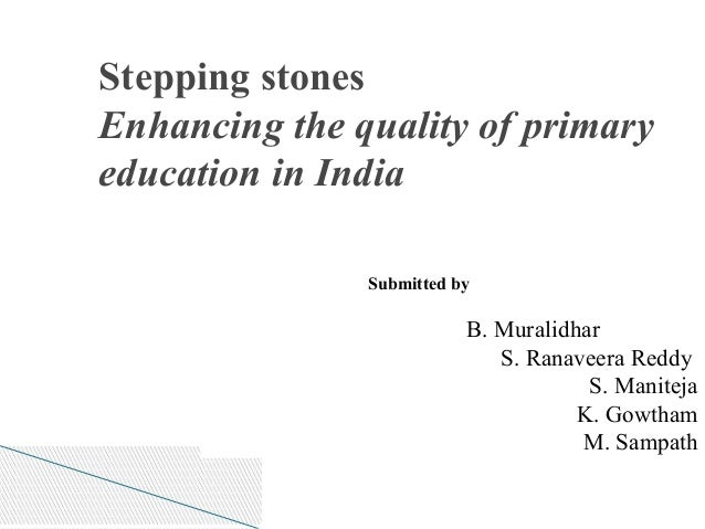 Stepping stones Enhancing the quality of primary education in India Submitted by B. Muralidhar S. Ranaveera Reddy S. Manit...