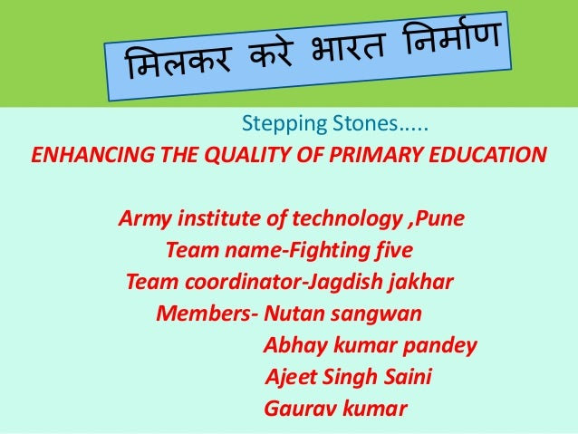 Stepping Stones..... ENHANCING THE QUALITY OF PRIMARY EDUCATION Army institute of technology ,Pune Team name-Fighting five...