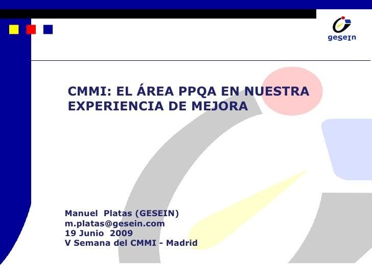 CMMI: EL ÁREA PPQA EN NUESTRA EXPERIENCIA DE MEJORA     Manuel Platas (GESEIN) m.platas@gesein.com 19 Junio 2009 V Semana ...