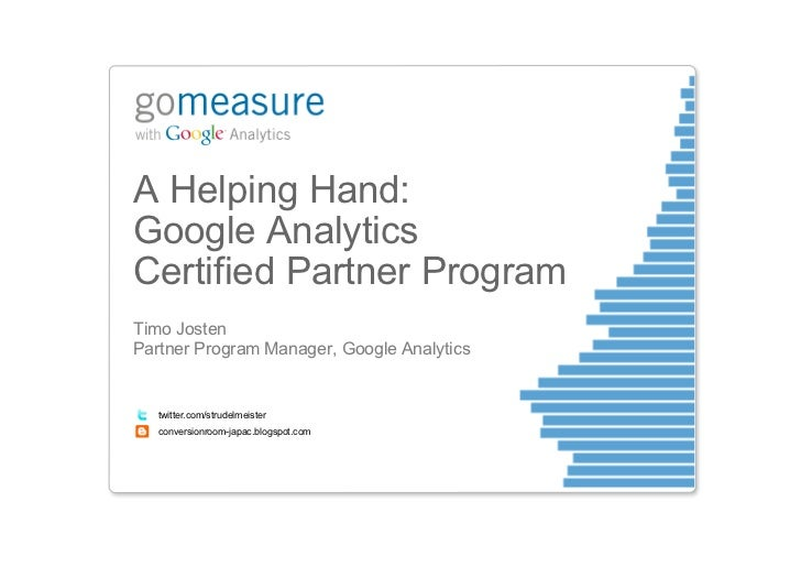 A Helping Hand:Google AnalyticsCertified Partner ProgramTimo JostenPartner Program Manager, Google Analytics   twitter.com...