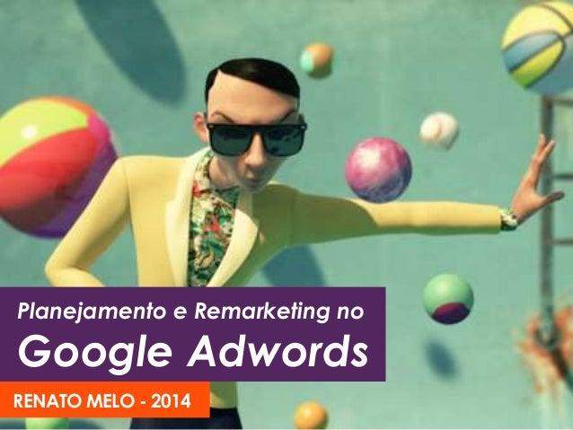 Planejamento e Remarketing no Google Adwords RENATO MELO - 2014