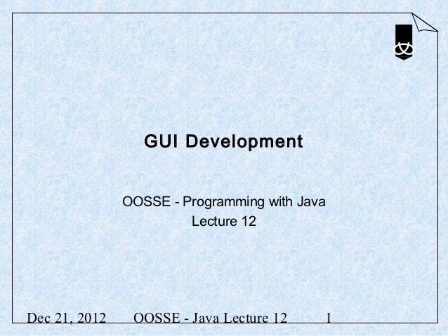 GUI Development               OOSSE - Programming with Java                        Lecture 12Dec 21, 2012    OOSSE - Java ...