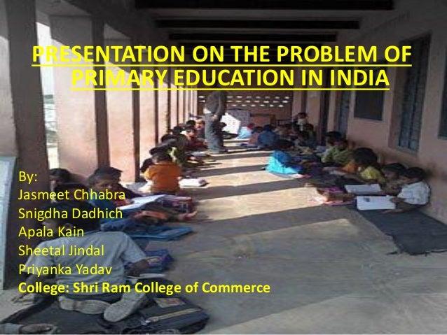 PRESENTATION ON THE PROBLEM OF PRIMARY EDUCATION IN INDIA By: Jasmeet Chhabra Snigdha Dadhich Apala Kain Sheetal Jindal Pr...