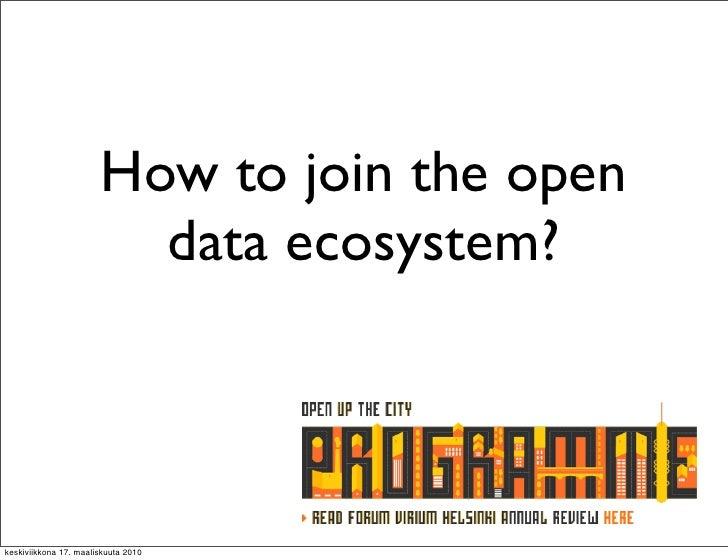 How to join the open                          data ecosystem?    keskiviikkona 17. maaliskuuta 2010