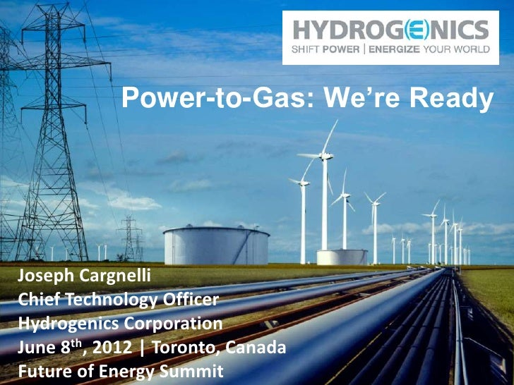 Power-to-Gas: We're ReadyJoseph CargnelliChief Technology OfficerHydrogenics CorporationJune 8th, 2012 | Toronto, CanadaFu...