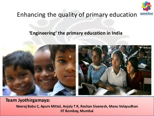 Enhancing the quality of primary education 'Engineering' the primary education in India Neeraj Babu C, Apurv Mittal, Anjal...