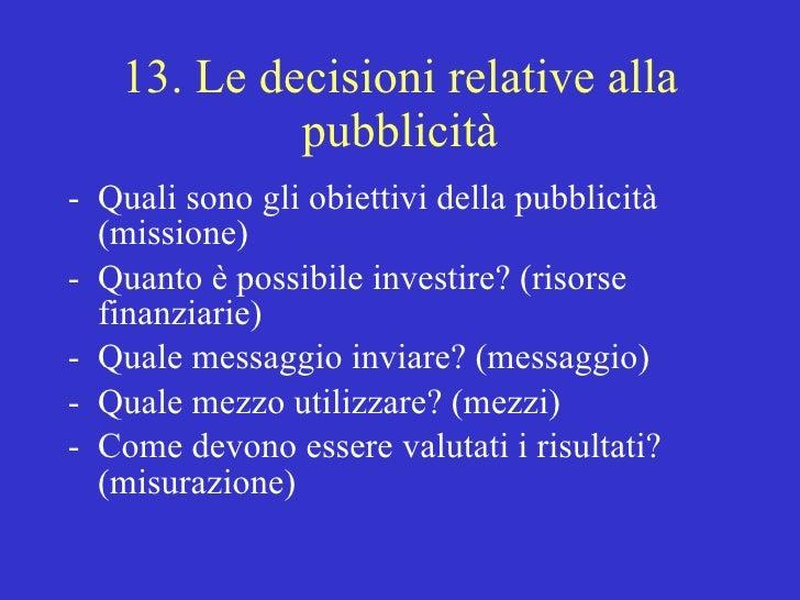 13. Le decisioni relative alla pubblicità <ul><li>Quali sono gli obiettivi della pubblicità (missione) </li></ul><ul><li>Q...