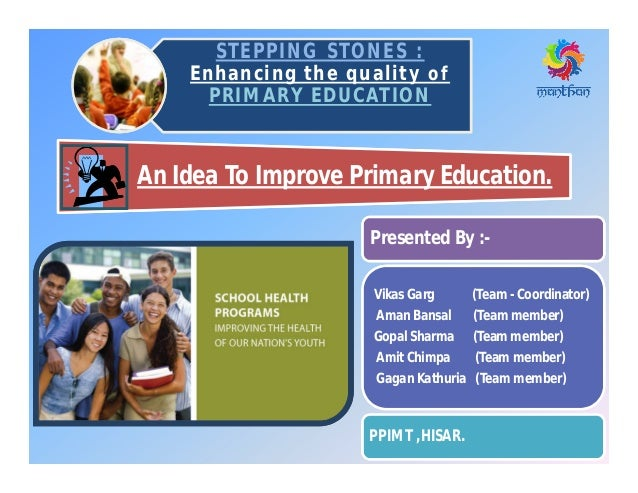 STEPPING STONES :STEPPING STONES : Enhancing the quality of PRIMARY EDUCATION An Idea To Improve Primary Education. Presen...