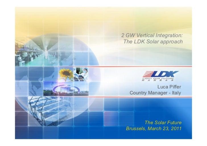 2 GW Vertical Integration: The LDK Solar approach              Luca Piffer   Country Manager - Italy          The Solar Fu...