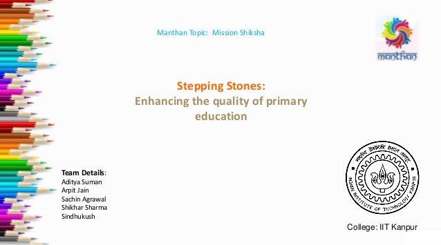 Manthan Topic: Mission Shiksha Team Details: Aditya Suman Arpit Jain Sachin Agrawal Shikhar Sharma Sindhukush Stepping Sto...