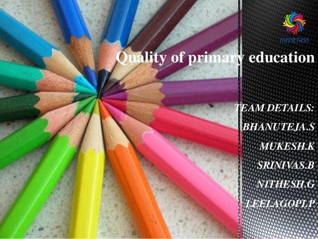 Quality of primary education TEAM DETAILS: BHANUTEJA.S MUKESH.K SRINIVAS.B NITHESH.G LEELAGOPI.P