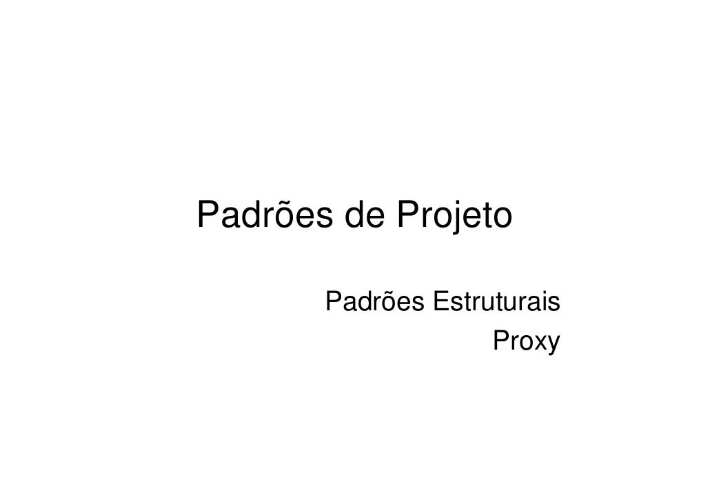 Padrões de Projeto         Padrões Estruturais                     Proxy