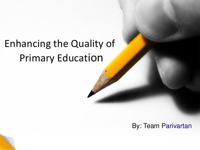 Enhancing the Quality of Primary Education By: Team Parivartan